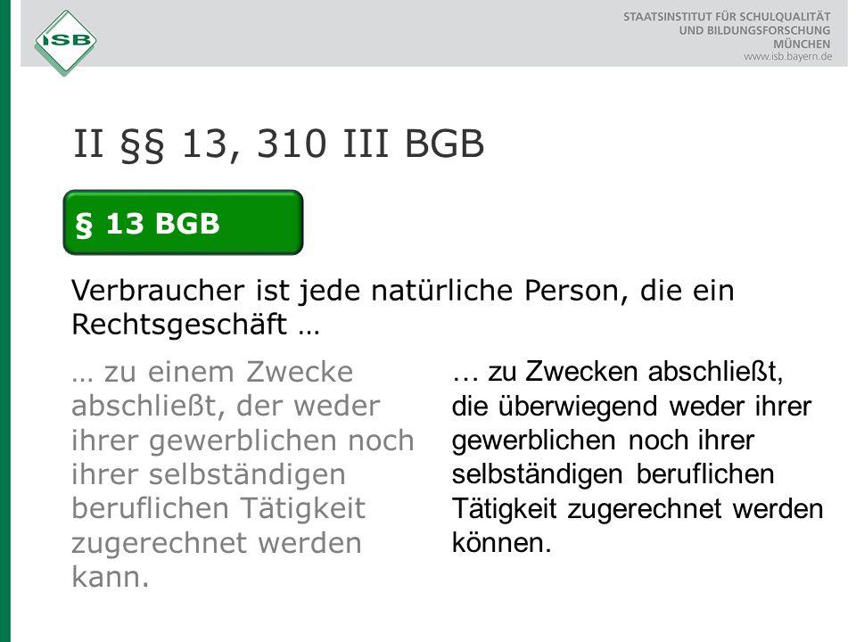 II §§ 13, 310 III BGB § 13 BGB. Verbraucher ist jede natürliche Person, die ein Rechtsgeschäft …