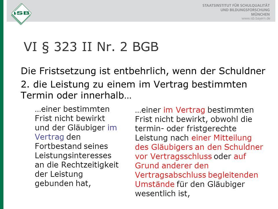VI § 323 II Nr. 2 BGB Die Fristsetzung ist entbehrlich, wenn der Schuldner. 2. die Leistung zu einem im Vertrag bestimmten Termin oder innerhalb…