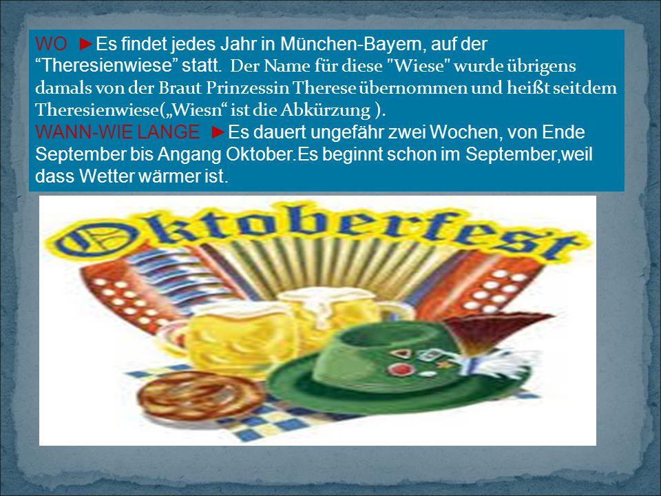 """WO ►Es findet jedes Jahr in München-Bayern, auf der Theresienwiese statt. Der Name für diese Wiese wurde übrigens damals von der Braut Prinzessin Therese übernommen und heißt seitdem Theresienwiese(""""Wiesn ist die Abkürzung )."""