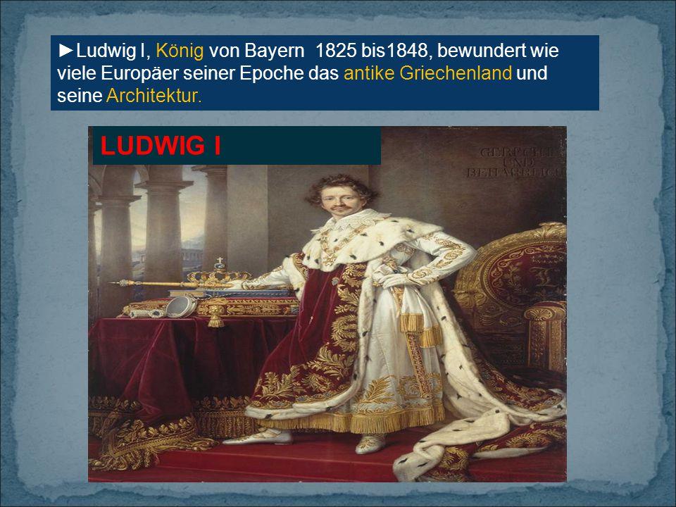 ►Ludwig I, König von Bayern 1825 bis1848, bewundert wie viele Europäer seiner Epoche das antike Griechenland und seine Architektur.
