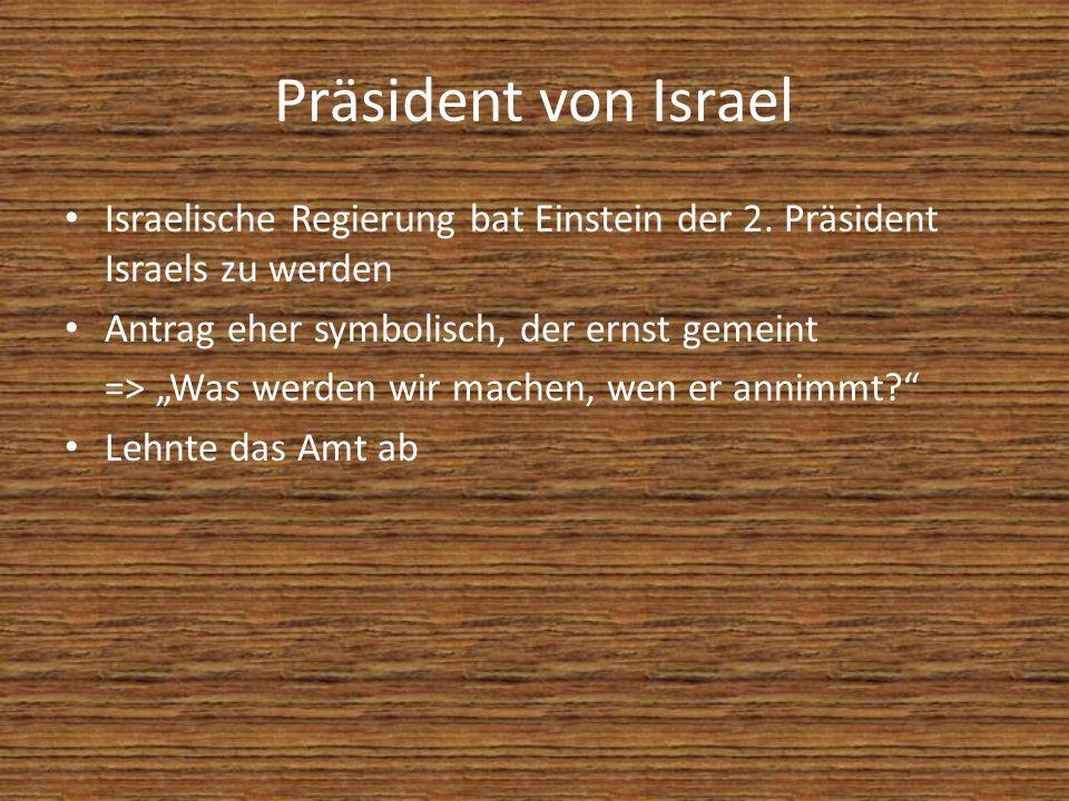 Präsident von Israel Israelische Regierung bat Einstein der 2. Präsident Israels zu werden. Antrag eher symbolisch, der ernst gemeint.