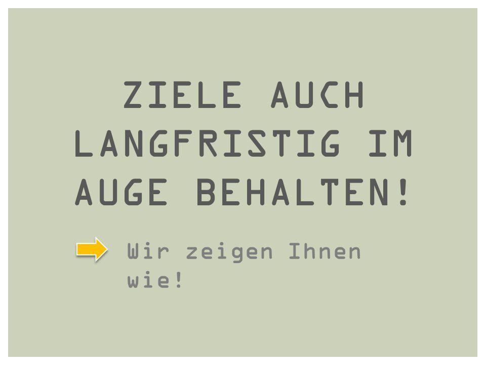 ZIELE AUCH LANGFRISTIG IM AUGE BEHALTEN!