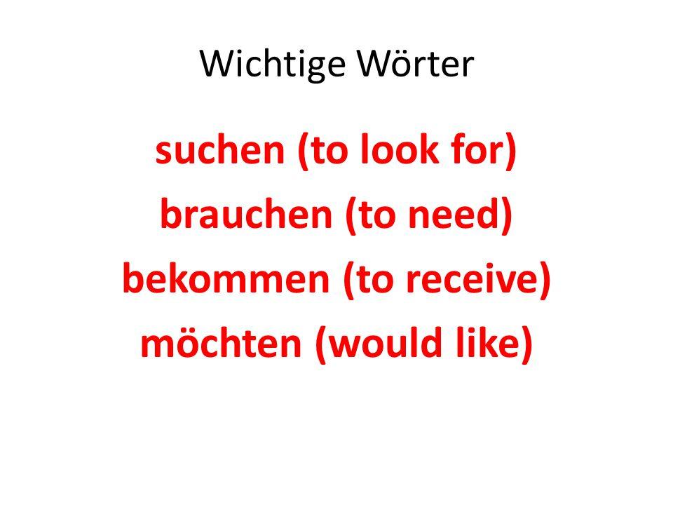 Wichtige Wörter suchen (to look for) brauchen (to need) bekommen (to receive) möchten (would like)