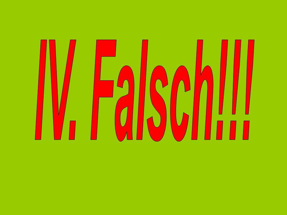 IV. Falsch!!!
