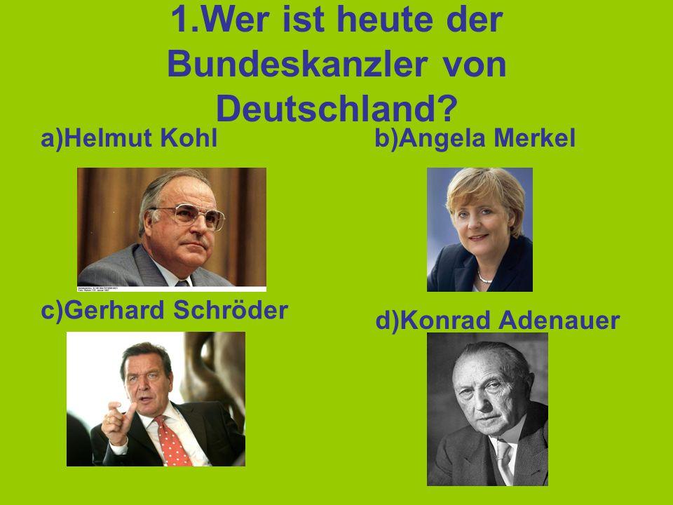 1.Wer ist heute der Bundeskanzler von Deutschland