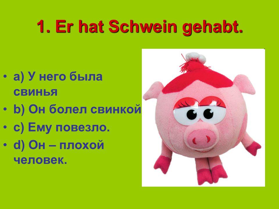 1. Er hat Schwein gehabt. a) У него была свинья b) Он болел свинкой