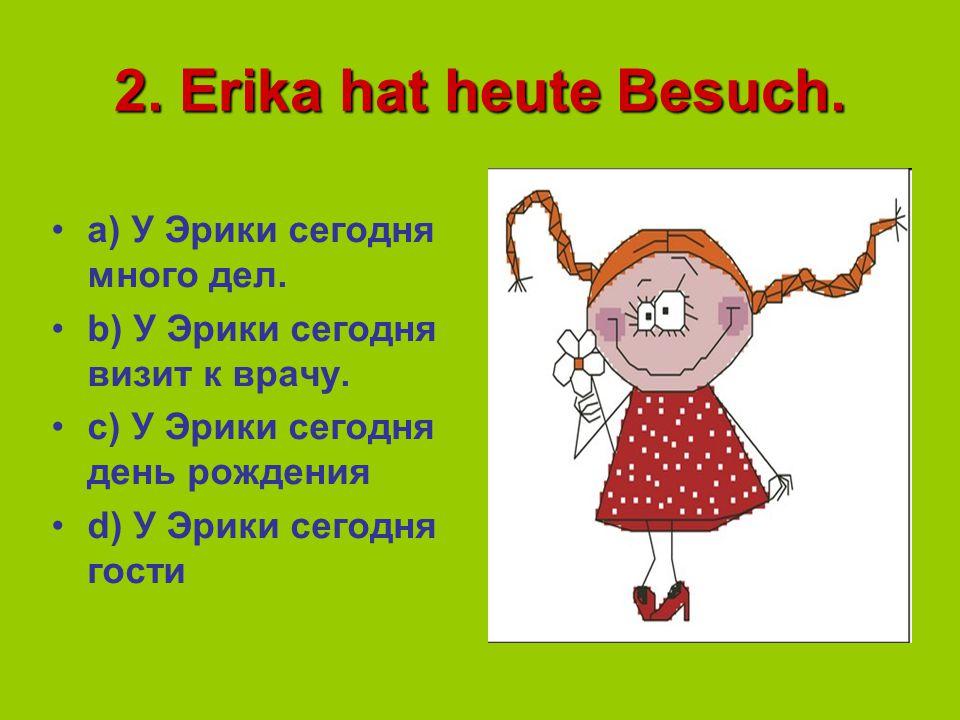 2. Erika hat heute Besuch. a) У Эрики сегодня много дел.