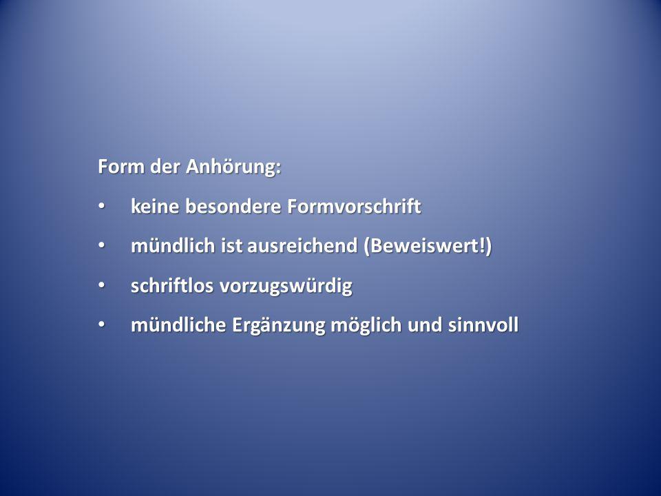 Form der Anhörung: keine besondere Formvorschrift. mündlich ist ausreichend (Beweiswert!) schriftlos vorzugswürdig.