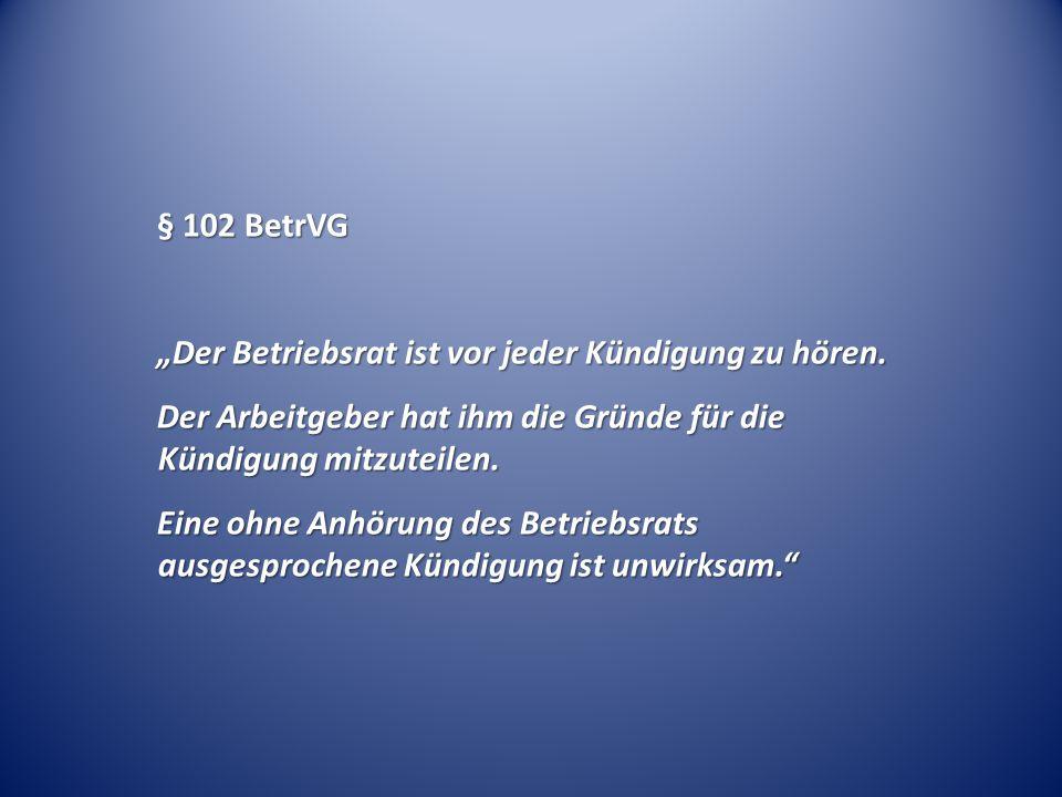 """§ 102 BetrVG """"Der Betriebsrat ist vor jeder Kündigung zu hören. Der Arbeitgeber hat ihm die Gründe für die Kündigung mitzuteilen."""