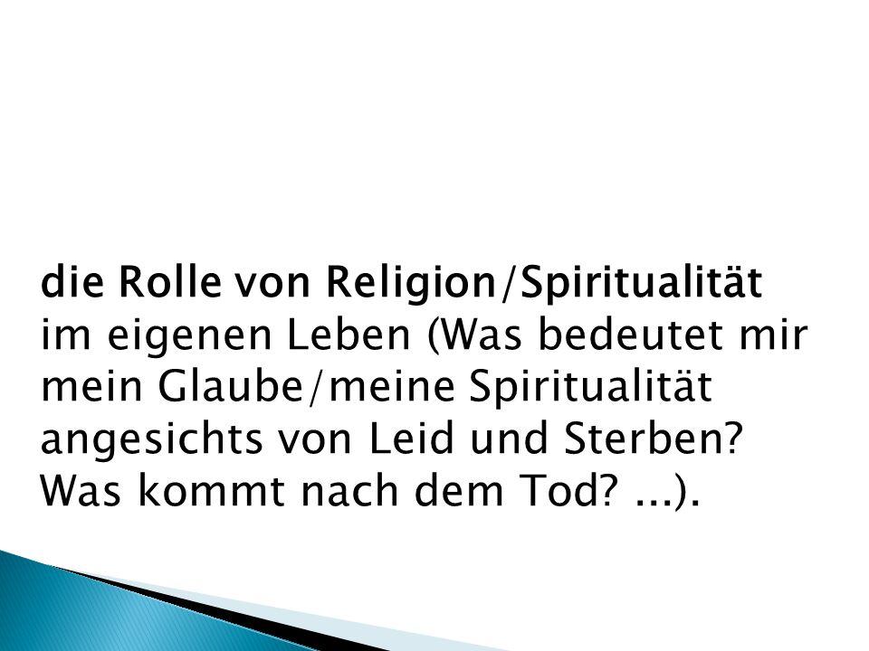 die Rolle von Religion/Spiritualität im eigenen Leben (Was bedeutet mir mein Glaube/meine Spiritualität angesichts von Leid und Sterben.
