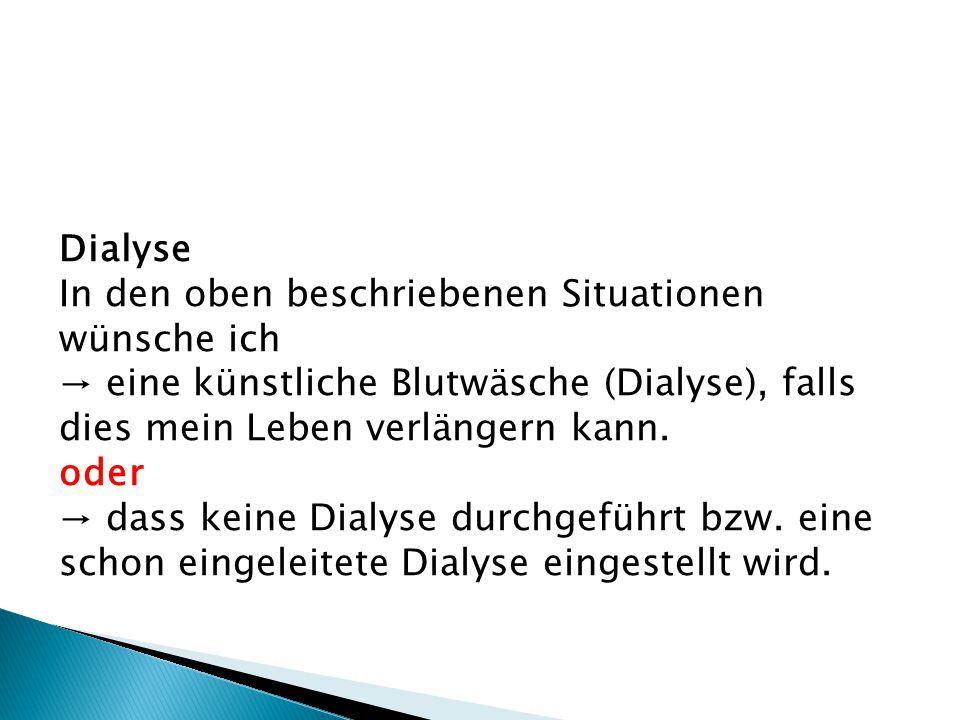 Dialyse In den oben beschriebenen Situationen wünsche ich. → eine künstliche Blutwäsche (Dialyse), falls dies mein Leben verlängern kann.