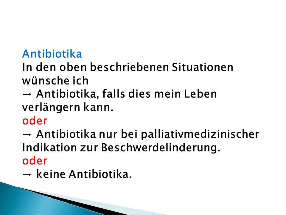 Antibiotika In den oben beschriebenen Situationen wünsche ich. → Antibiotika, falls dies mein Leben verlängern kann.
