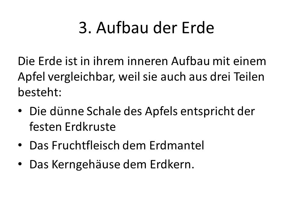 3. Aufbau der Erde Die Erde ist in ihrem inneren Aufbau mit einem Apfel vergleichbar, weil sie auch aus drei Teilen besteht: