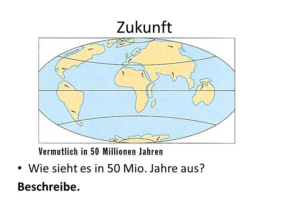 Zukunft Wie sieht es in 50 Mio. Jahre aus Beschreibe.
