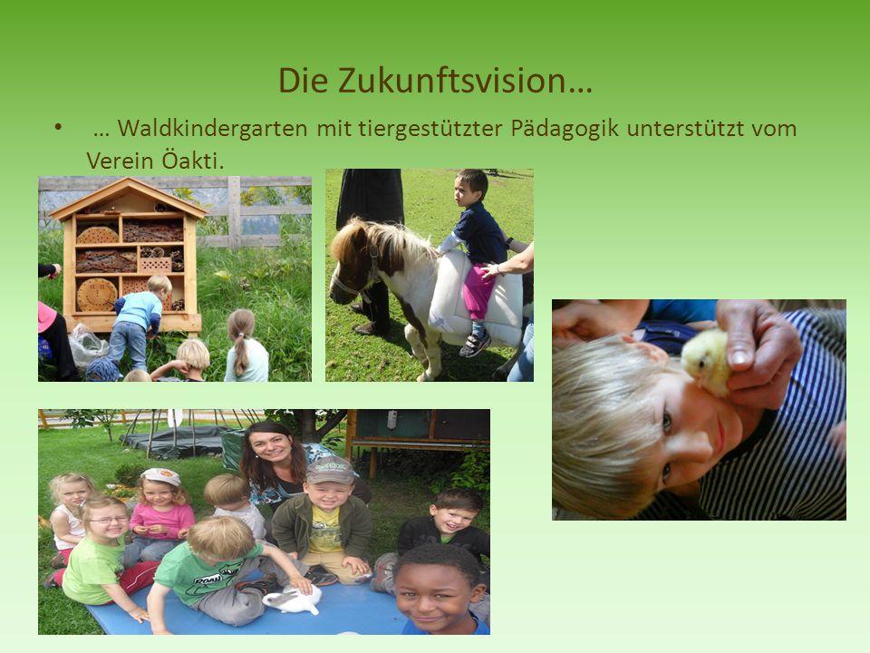 Die Zukunftsvision… … Waldkindergarten mit tiergestützter Pädagogik unterstützt vom Verein Öakti.