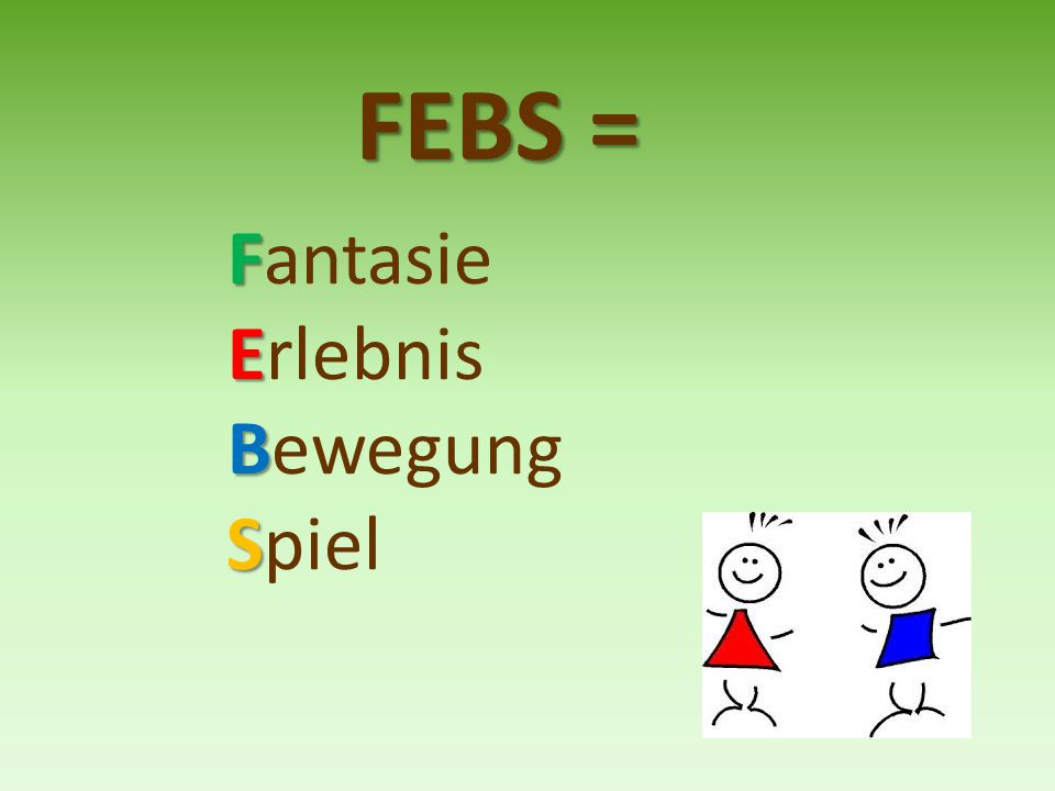 FEBS = Fantasie Erlebnis Bewegung Spiel
