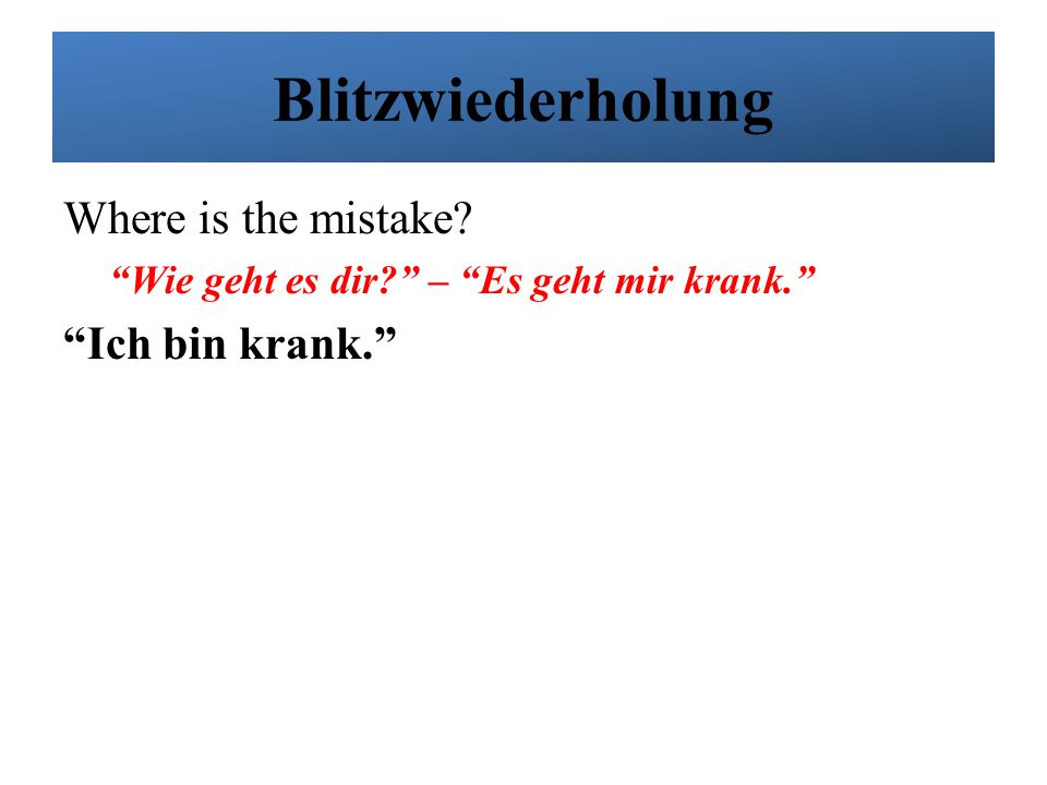 Blitzwiederholung Where is the mistake Ich bin krank.