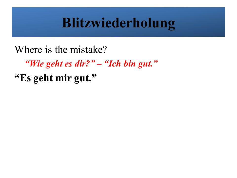 Blitzwiederholung Where is the mistake Es geht mir gut.