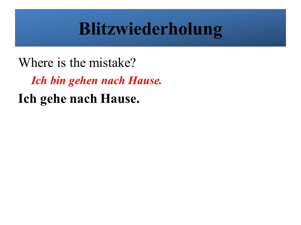 Blitzwiederholung Where is the mistake Ich gehe nach Hause.