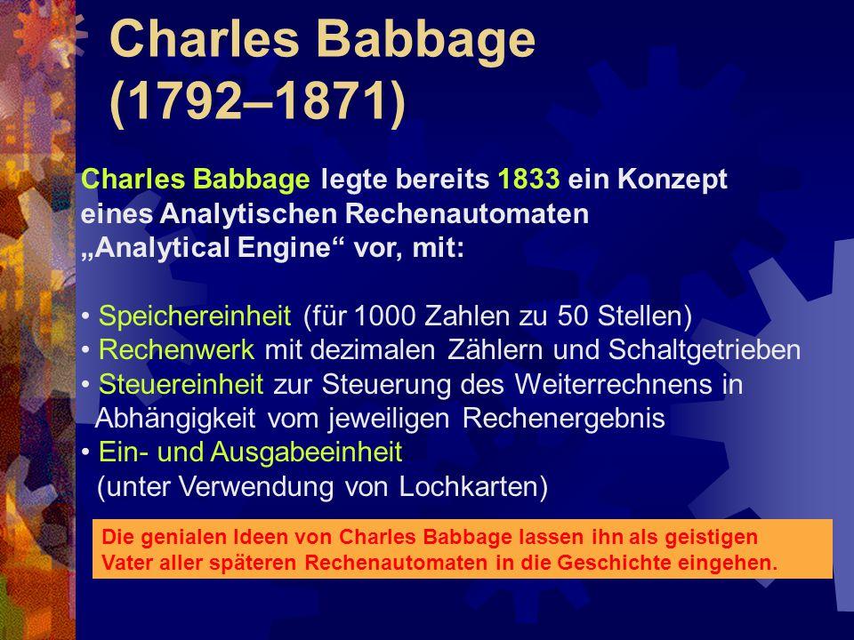 Charles Babbage (1792–1871) Charles Babbage legte bereits 1833 ein Konzept. eines Analytischen Rechenautomaten.