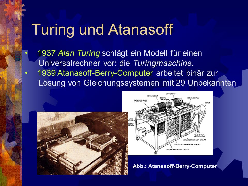 Turing und Atanasoff 1937 Alan Turing schlägt ein Modell für einen