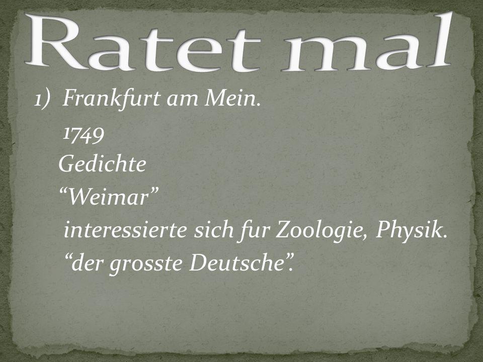 Ratet mal 1) Frankfurt am Mein. 1749 Gedichte Weimar interessierte sich fur Zoologie, Physik.