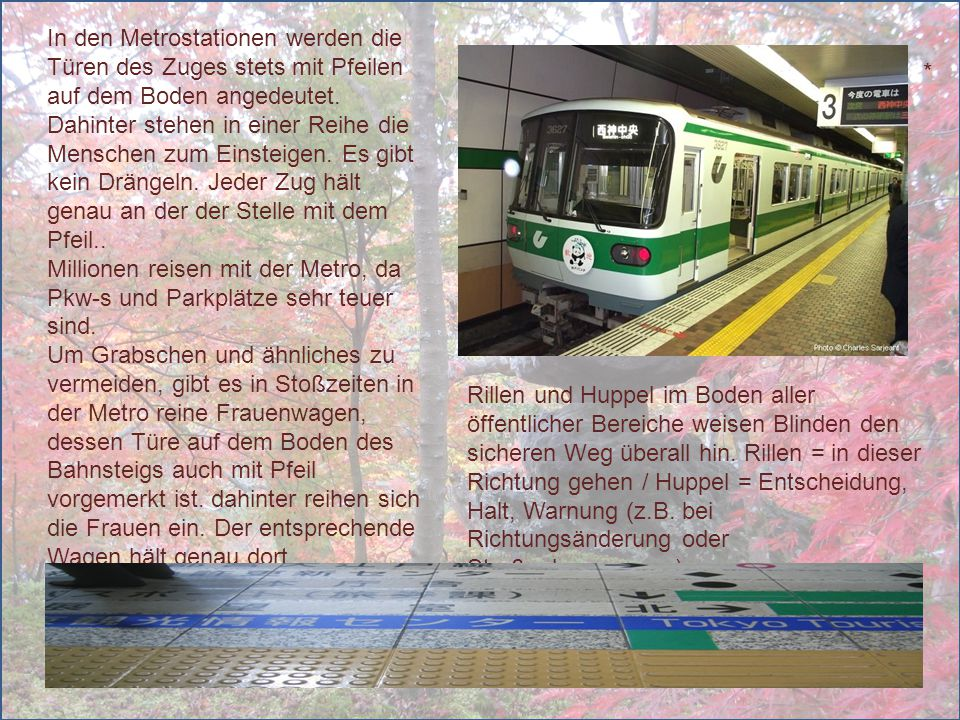 In den Metrostationen werden die Türen des Zuges stets mit Pfeilen auf dem Boden angedeutet. Dahinter stehen in einer Reihe die Menschen zum Einsteigen. Es gibt kein Drängeln. Jeder Zug hält genau an der der Stelle mit dem Pfeil..