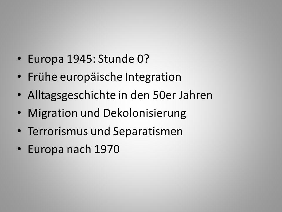 Europa 1945: Stunde 0 Frühe europäische Integration. Alltagsgeschichte in den 50er Jahren. Migration und Dekolonisierung.