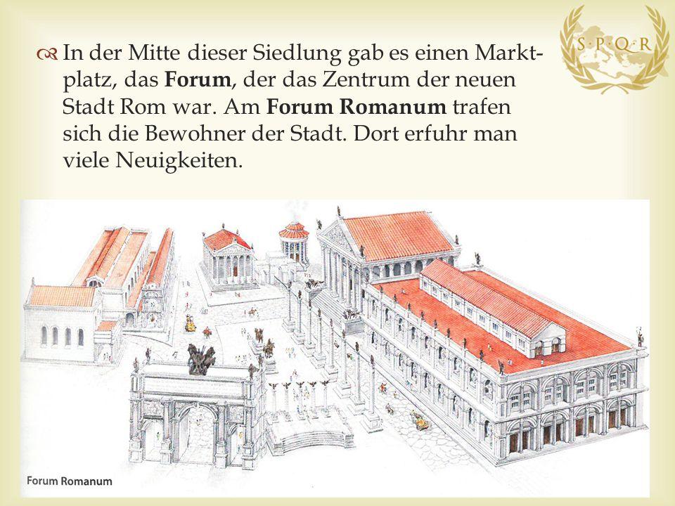 In der Mitte dieser Siedlung gab es einen Markt- platz, das Forum, der das Zentrum der neuen Stadt Rom war.