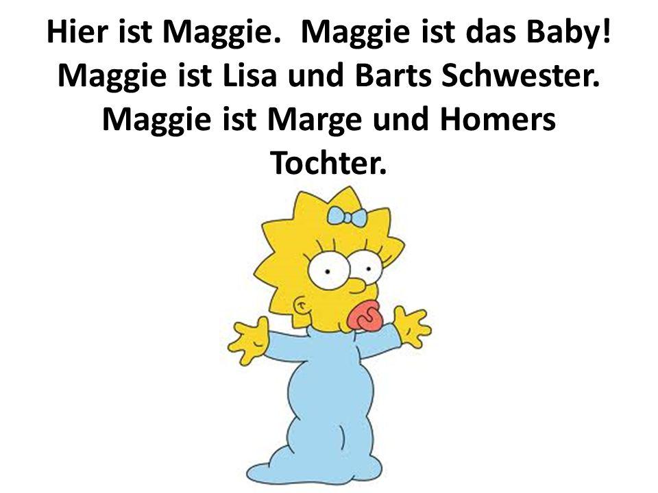 Hier ist Maggie. Maggie ist das Baby