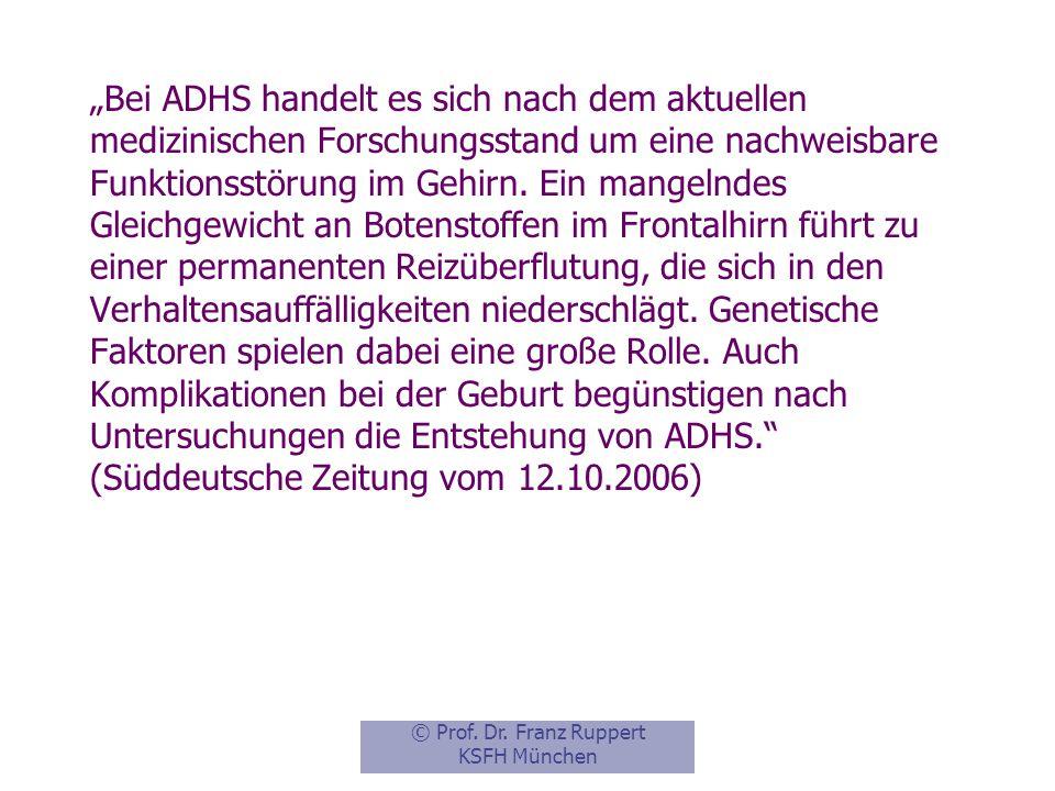 """""""Bei ADHS handelt es sich nach dem aktuellen medizinischen Forschungsstand um eine nachweisbare Funktionsstörung im Gehirn. Ein mangelndes Gleichgewicht an Botenstoffen im Frontalhirn führt zu einer permanenten Reizüberflutung, die sich in den Verhaltensauffälligkeiten niederschlägt. Genetische Faktoren spielen dabei eine große Rolle. Auch Komplikationen bei der Geburt begünstigen nach Untersuchungen die Entstehung von ADHS. (Süddeutsche Zeitung vom 12.10.2006)"""