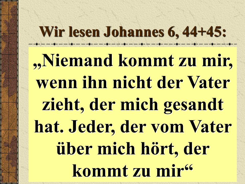 Wir lesen Johannes 6, 44+45: