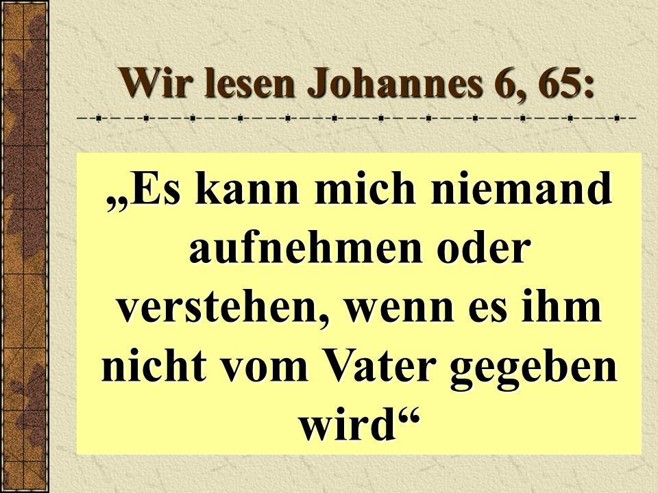 """Wir lesen Johannes 6, 65: """"Es kann mich niemand aufnehmen oder verstehen, wenn es ihm nicht vom Vater gegeben wird"""