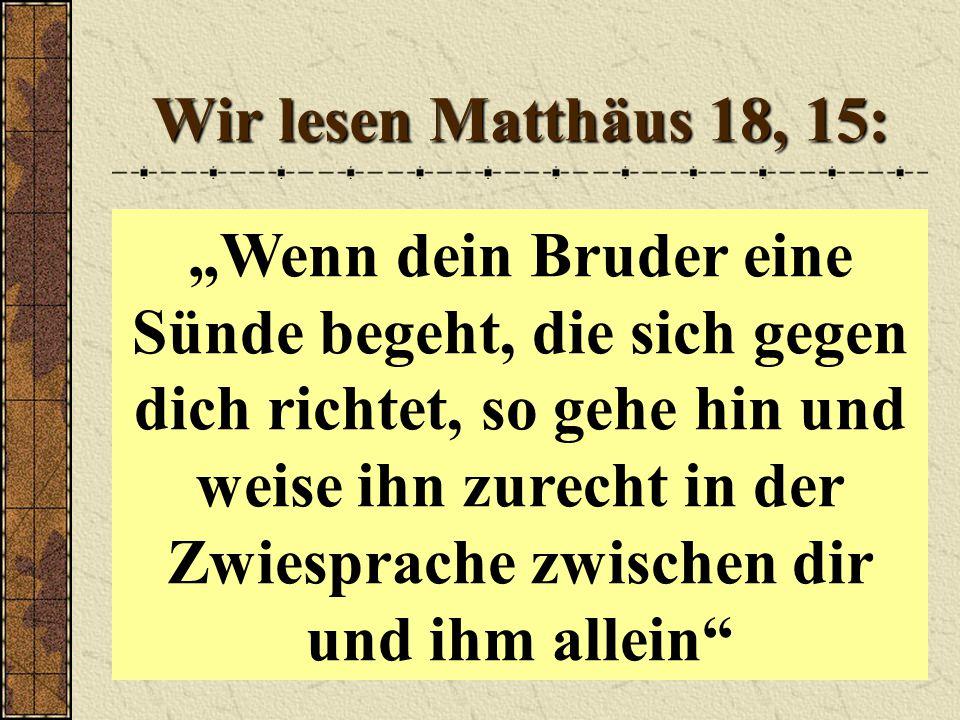 Wir lesen Matthäus 18, 15: