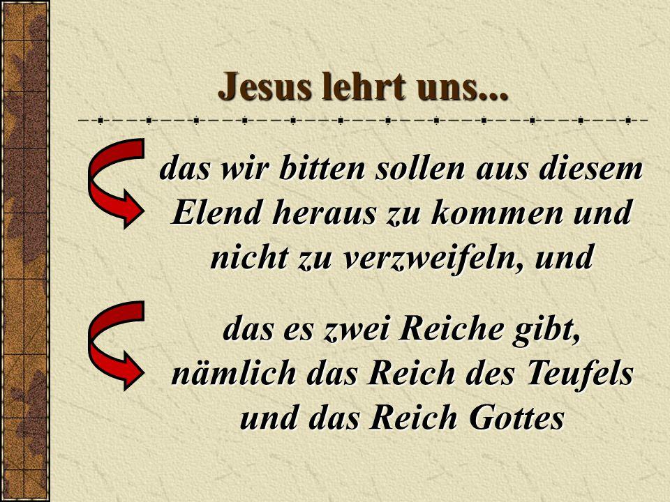 Jesus lehrt uns... das wir bitten sollen aus diesem Elend heraus zu kommen und nicht zu verzweifeln, und.
