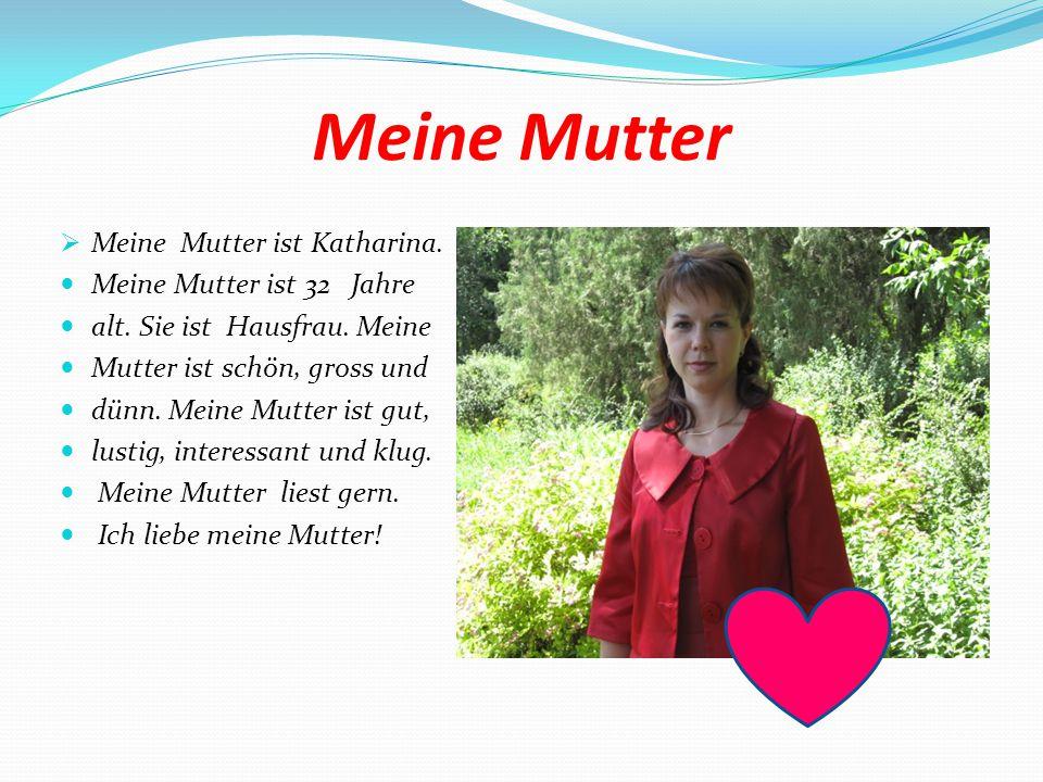 Meine Mutter Meine Mutter ist Katharina. Meine Mutter ist 32 Jahre
