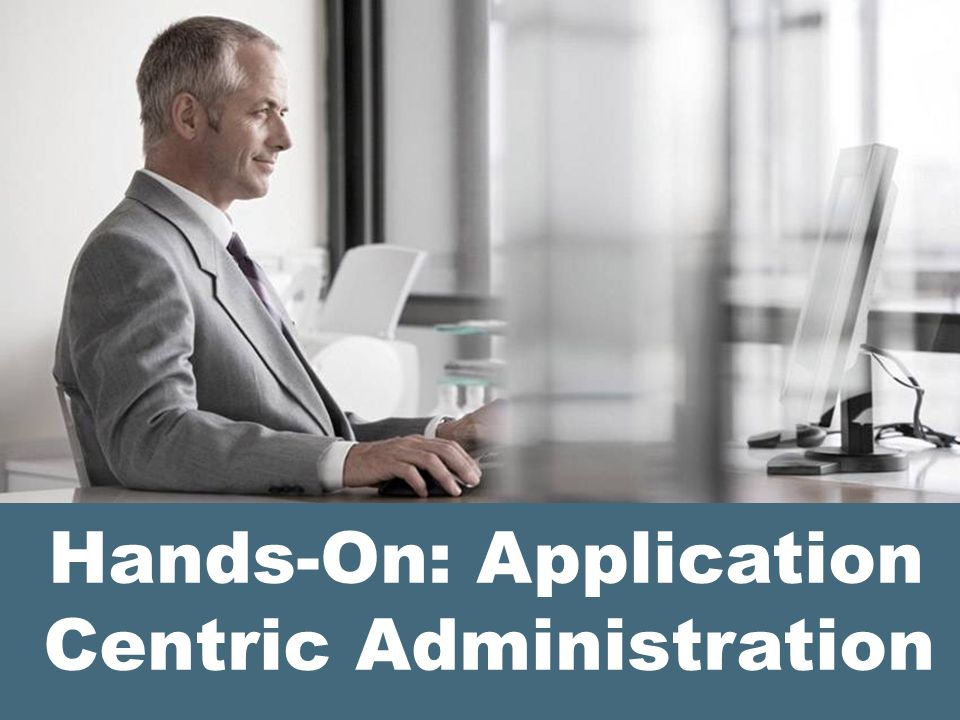 Hands-On: Application Centric Administration