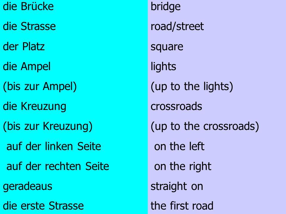 die Brücke die Strasse. der Platz. die Ampel. (bis zur Ampel) die Kreuzung. (bis zur Kreuzung)