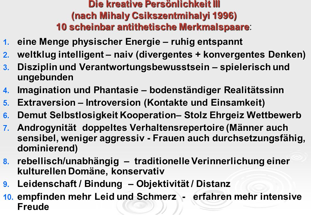Die kreative Persönlichkeit III (nach Mihaly Csikszentmihalyi 1996) 10 scheinbar antithetische Merkmalspaare: