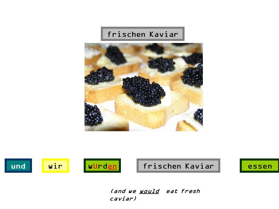 frischen Kaviar und wir würden frischen Kaviar essen