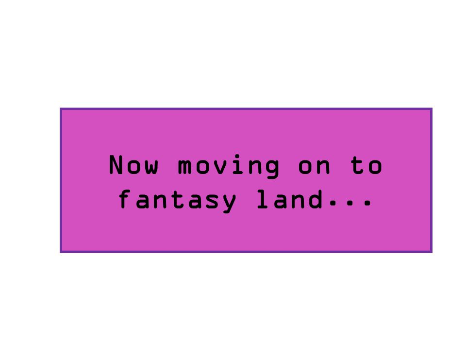 Now moving on to fantasy land...