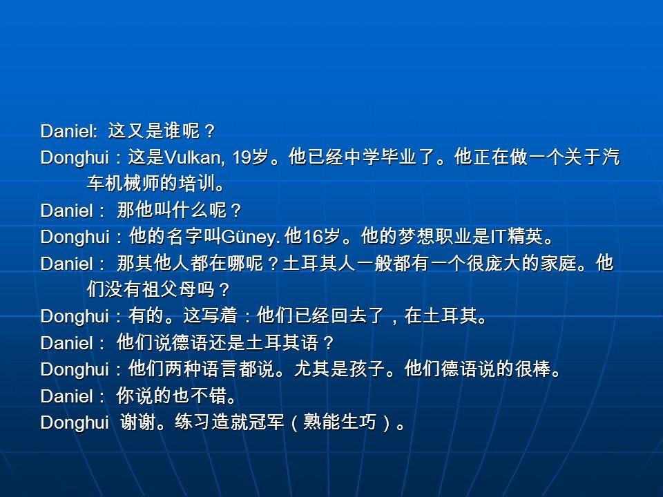 Daniel: 这又是谁呢? Donghui:这是Vulkan, 19岁。他已经中学毕业了。他正在做一个关于汽. 车机械师的培训。 Daniel: 那他叫什么呢? Donghui:他的名字叫Güney. 他16岁。他的梦想职业是IT精英。