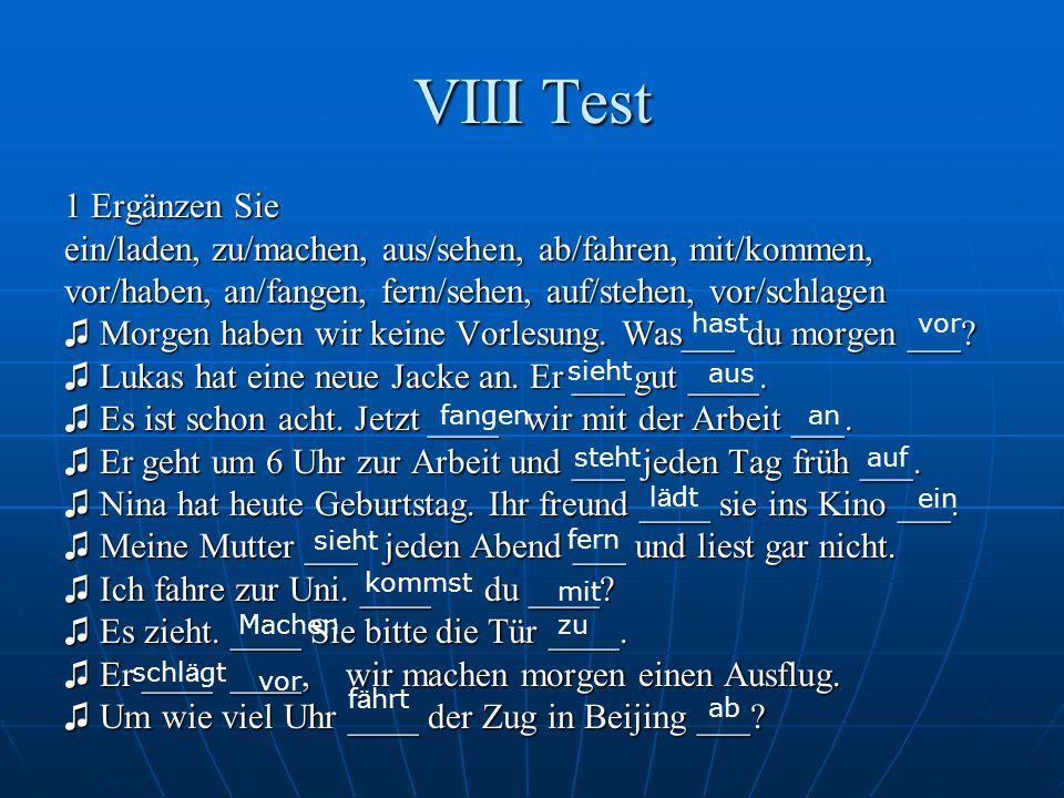 VIII Test 1 Ergänzen Sie. ein/laden, zu/machen, aus/sehen, ab/fahren, mit/kommen, vor/haben, an/fangen, fern/sehen, auf/stehen, vor/schlagen.