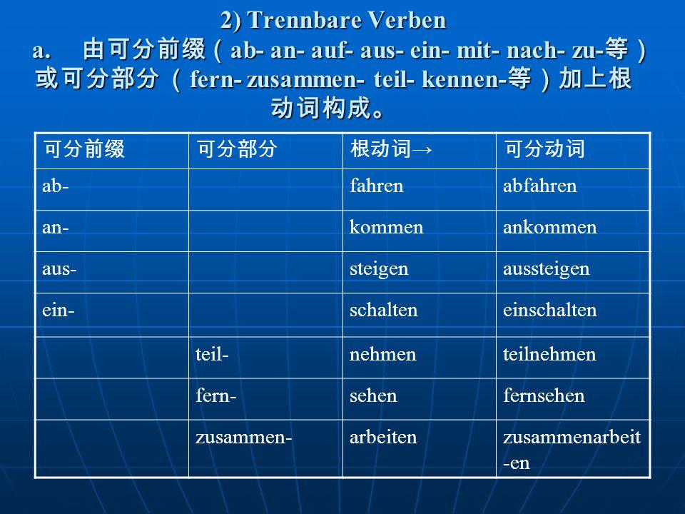 2) Trennbare Verben a. 由可分前缀(ab- an- auf- aus- ein- mit- nach- zu-等)或可分部分 (fern- zusammen- teil- kennen-等)加上根动词构成。