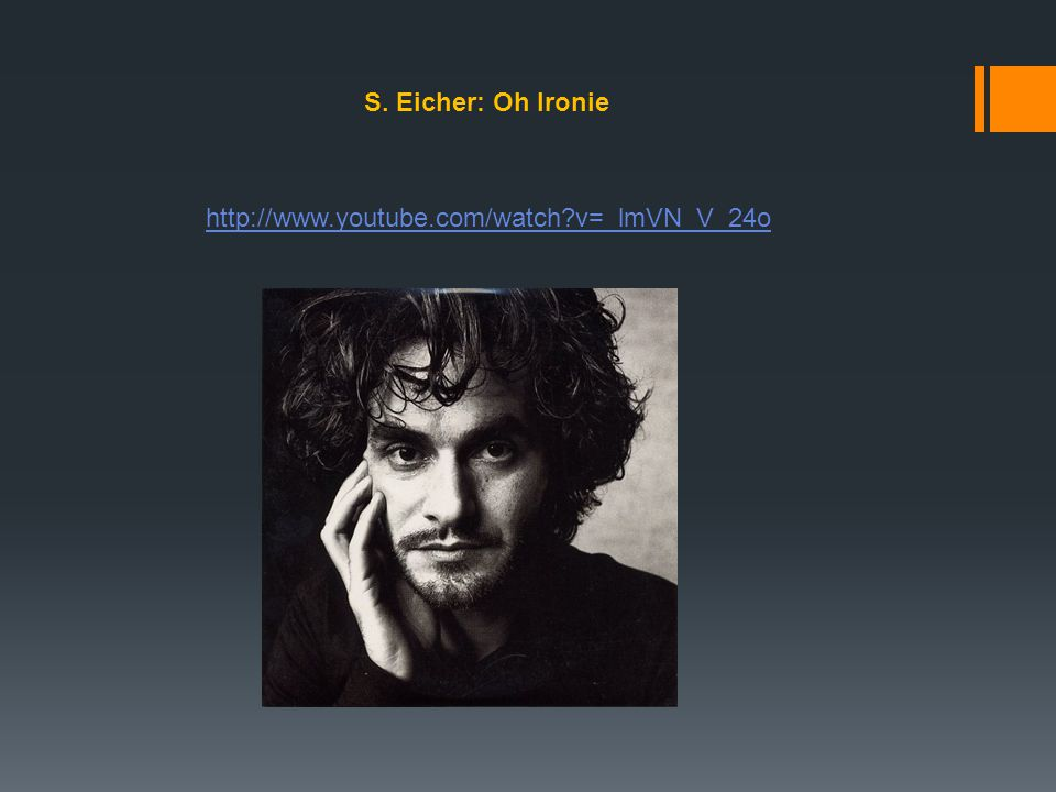 S. Eicher: Oh Ironie http://www.youtube.com/watch v=_lmVN_V_24o