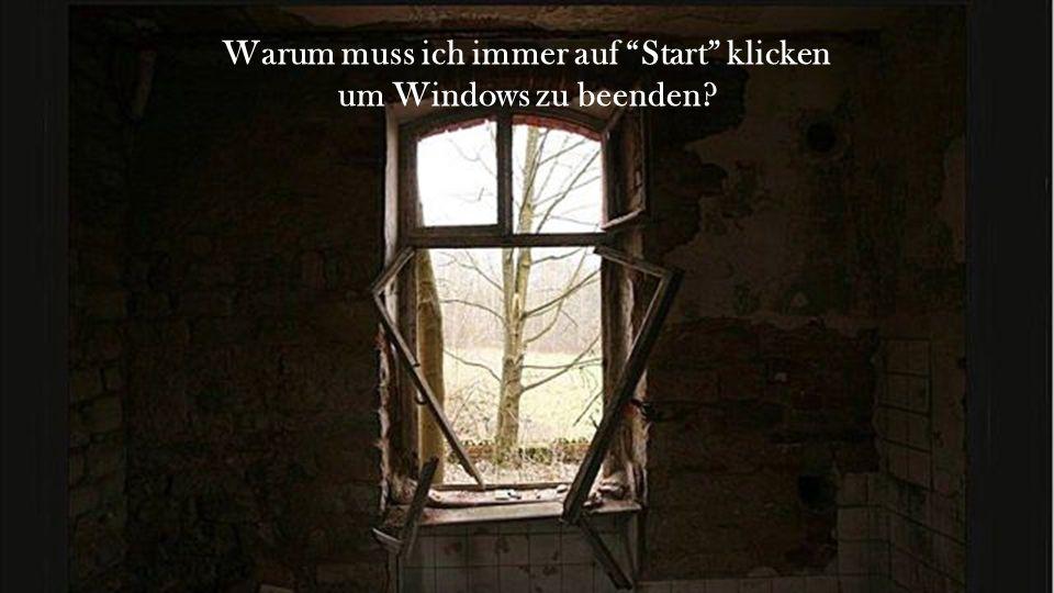 Warum muss ich immer auf Start klicken um Windows zu beenden