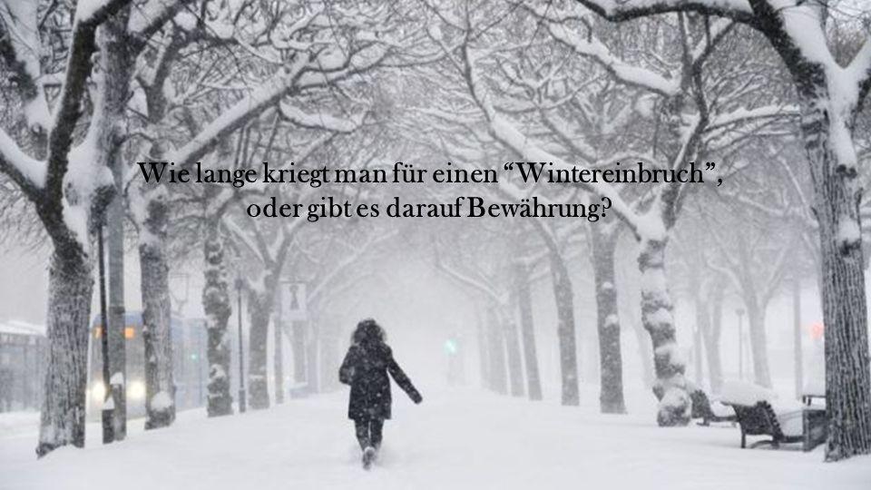Wie lange kriegt man für einen Wintereinbruch , oder gibt es darauf Bewährung