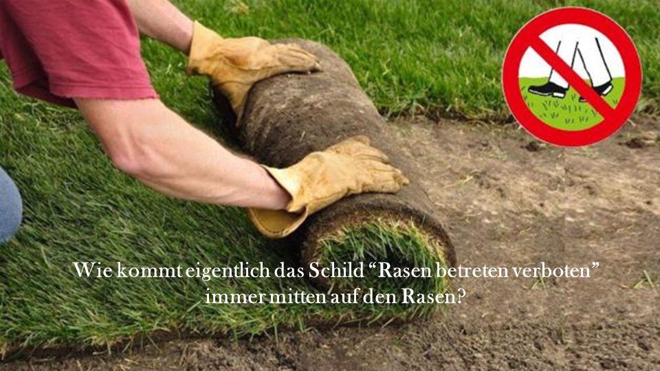 Wie kommt eigentlich das Schild Rasen betreten verboten immer mitten auf den Rasen