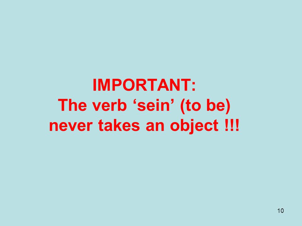 IMPORTANT: The verb 'sein' (to be) never takes an object !!!
