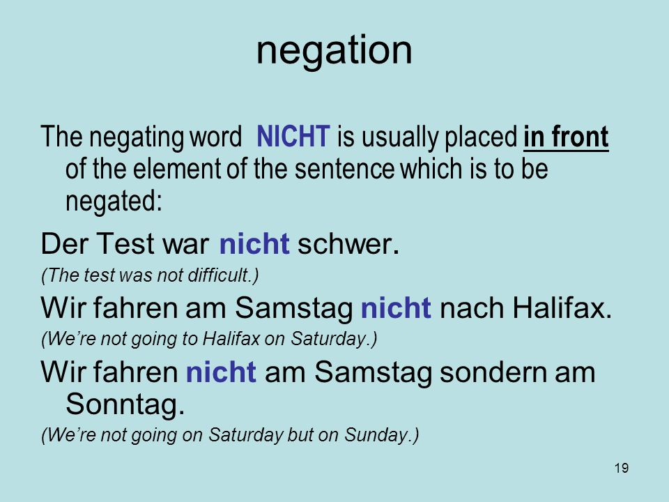 negation The negating word NICHT is usually placed in front of the element of the sentence which is to be negated: